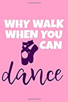 Why Walk When You Can Dance: Blank Lined Notebook Journal: Gifts For Ballet Dancers Dance Team Squad Prima Ballerina Girls Her 6x9 | 110 Blank  Pages | Plain White Paper | Soft Cover Book