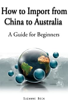 How to Import From China to Australia - A guide for Beginners by [Beck, Suzanne]