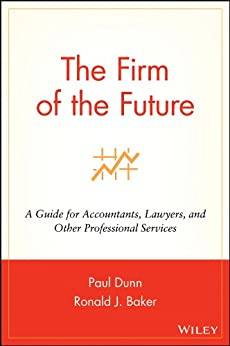 The Firm of the Future: A Guide for Accountants, Lawyers, and Other Professional Services by [Dunn, Paul, Baker, Ronald J.]