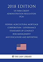 Federal Agricultural Mortgage Corporation - Governance - Standards of Conduct - Risk Management - and Disclosure and Reporting (US Farm Credit Administration Regulation) (FCA) (2018 Edition)