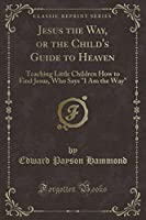 """Jesus the Way, or the Child's Guide to Heaven: Teaching Little Children How to Find Jesus, Who Says """"i Am the Way"""" (Classic Reprint)"""
