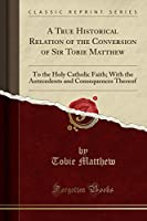 A True Historical Relation of the Conversion of Sir Tobie Matthew: To the Holy Catholic Faith; With the Antecedents and Consequences Thereof (Classic Reprint)