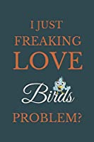 I Just Freakin Love Birds Problem?: Novelty Notebook Gift For Birds Lovers