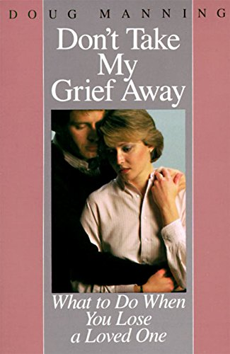 Download Don't Take My Grief Away: What to Do When You Lose a Loved One 0060654171