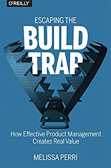 Escaping the Build Trap: How Effective Product Management Creates Real Value by [Perri, Melissa]