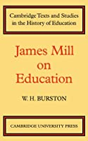 James Mill on Education (Cambridge Texts and Studies in the History of Education)