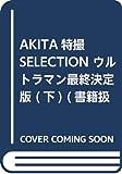 AKITA特撮SELECTION ウルトラマン最終決定版(下)(完結)(書籍扱いコミックス)