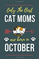 Only The Best Cat Moms Are Born In October: Cat Mom Birthday Gifts Cat Gifts for Cat lovers & Crazy Cat Lady Cat Notebook/Journal Diary, Cat Women Birthday gift