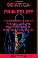 SCIATICA PAIN RELIEF: A Comprehensive Guide On The Causes, Symptoms, and How to Effectively Eliminate Your Sciatica Problem
