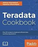 Teradata Cookbook: Over 85 recipes to implement efficient data warehousing solutions
