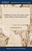 A Syllabus of a Course of Lectures on the Study of History. by Joseph Priestley,