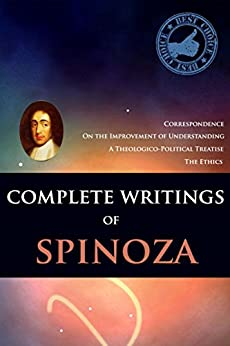 COMPLETE WRITINGS OF SPINOZA: The Ethics, A Theologico-Political Treatise,On the Improvement of Understanding,Correspondence - Annotated Writing and Life Changing by [SPINOZA]