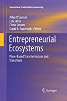 Entrepreneurial Ecosystems: Place-Based Transformations and Transitions (International Studies in Entrepreneurship)