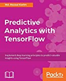Predictive Analytics with TensorFlow: Implement deep learning principles to predict valuable insights using TensorFlow