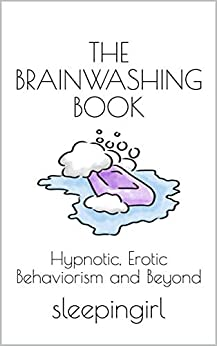 The Brainwashing Book: Hypnotic, Erotic Behaviorism and Beyond by [sleepingirl]
