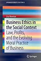 Business Ethics in the Social Context: Law, Profits, and the Evolving Moral Practice of Business (SpringerBriefs in Ethics)