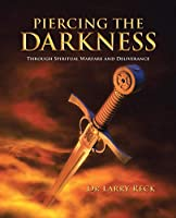 PIERCING THE DARKNESS: Through Spiritual Warfare and Deliverance