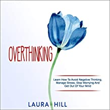 Overthinking: Learn How to Avoid Negative Thinking, Manage Stress, Stop Worrying and Get Out of Your Mind