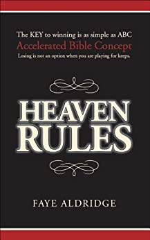 Heaven Rules: The key to winning is as simple as ABC, Accelerated Bible Concept. Losing is not an option when you are playing for keeps. by [Aldridge, Faye]