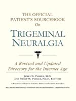The Official Patient's Sourcebook on Trigeminal Neuralgia: A Revised and Updated Directory for the Internet Age