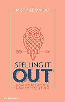 Spelling It Out: How Words Work and How to Teach Them by [Adoniou, Misty]