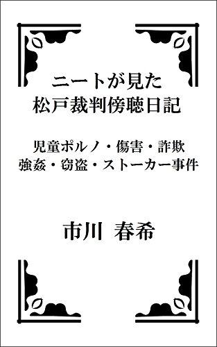 ニートが見た松戸裁判傍聴日記: 児童ポルノ・傷害・詐欺・強・・・