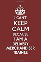 I CAN'T KEEP CALM BECAUSE I AM A DELIVERY MERCHANDISER TRAINEE: Motivational Career quote blank lined Notebook Journal 6x9 matte finish