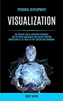 Personal Development: Visualization: Use Creative Law of Attraction Techniques and for Anger Management and Master Vibration Manifesting to Set Your Life for Success and Abundance (Visualization Workbook)