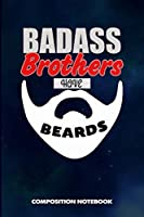 Badass Brothers Have Beards: Composition Notebook, Funny Sarcastic Birthday Journal for Bad Ass Bearded Men, Family Bros to write on