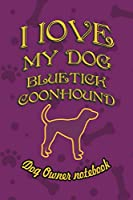 I love my dog Bluetick Coonhound - Dog owner notebook: Doggy style designed pages for dog owner's to note Training log and daily adventures.