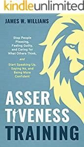 Assertiveness Training: Stop People Pleasing, Feeling Guilty, and Caring for What Others Think, and Start Speaking Up, Saying No, and Being More Confident ... Intelligence Book 9) (English Edition)