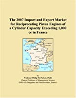 The 2007 Import and Export Market for Reciprocating Piston Engines of a Cylinder Capacity Exceeding 1,000 cc in France