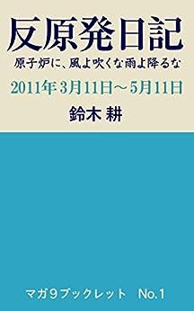 [鈴木 耕]の反原発日記: 原子炉に、風よ吹くな雨よ降るな 2011年3月11日〜5月11日 マガ9ブックレット