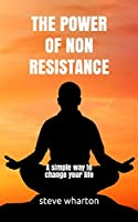 THE POWER OF NON-RESISTANCE: A simple way to change your life