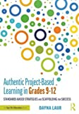 Authentic Project-Based Learning in Grades 9–12: Standards-Based Strategies and Scaffolding for Success
