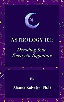 Astrology 101: Decoding Your Energetic Signature by [Kaivalya, Alanna]
