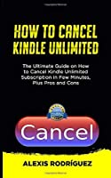HOW TO CANCEL KINDLE UNLIMITED: The Ultimate Guide on How to Cancel Kindle Unlimited Subscription in Few Minutes, Plus Pros and Cons