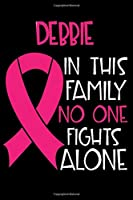 DEBBIE In This Family No One Fights Alone: Personalized Name Notebook/Journal Gift For Women Fighting Breast Cancer. Cancer Survivor / Fighter Gift for the Warrior in your life | Writing Poetry, Diary, Gratitude, Daily or Dream Journal.