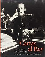 Cartas al Rey : la mediación humanitaria de Alfonso XIII en la Gran Guerra