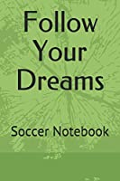 Follow Your Dreams: Soccer Notebook: