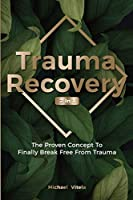 Trauma Recovery 2 In 1: The Proven Concept To Finally Break Free From Trauma