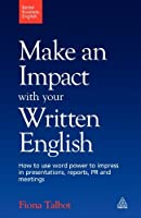 Make an Impact with Your Written English: How to Write Presentations, Reports, Meetings Notes and Minutes (Better Business English) by Fiona Talbot(2009-10-01)
