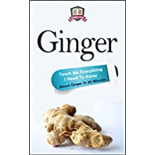 Ginger: Teach Me Everything I Need To Know About Ginger In 30 Minutes (Ginger - Herbs - Herbal Remedies - Healing - Holistic Medicine)