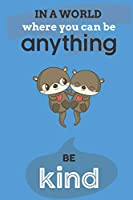 In A World Where You Can Anything Be Kind: Cute Otter Lovers Journal / Notebook / Diary / Birthday Gift (6x9 - 110 Blank Lined Pages)