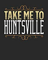 Take Me To Huntsville: Huntsville Travel Journal| Huntsville Vacation Journal | 150 Pages 8x10 | Packing Check List | To Do Lists | Outfit Planner And Much More