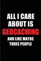 All I Care About is Geocaching and Like Maybe Three People: Blank Lined 6x9 Geocaching Passion and Hobby Journal/Notebooks for passionate people or as Gift for the ones who eat, sleep and live it forever.