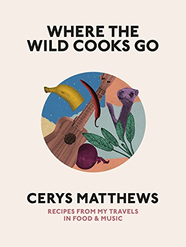 Where the Wild Cooks Go: Recipes from My Travels in Food and Music