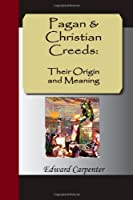 Pagan & Christian Creeds: Their Origin and Meaning