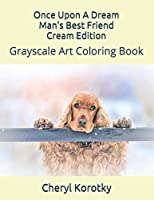 Once Upon A Dream Man's Best Friend Cream Edition: Grayscale Art Coloring Book