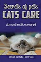 Secrets of Pets: Cats Care.: A Guide to Ensure a Good Life and Health of Your Pet. (Choosing a Cat, Caring for a Cat's Fur, Feeding a Cat, Training a Cat)